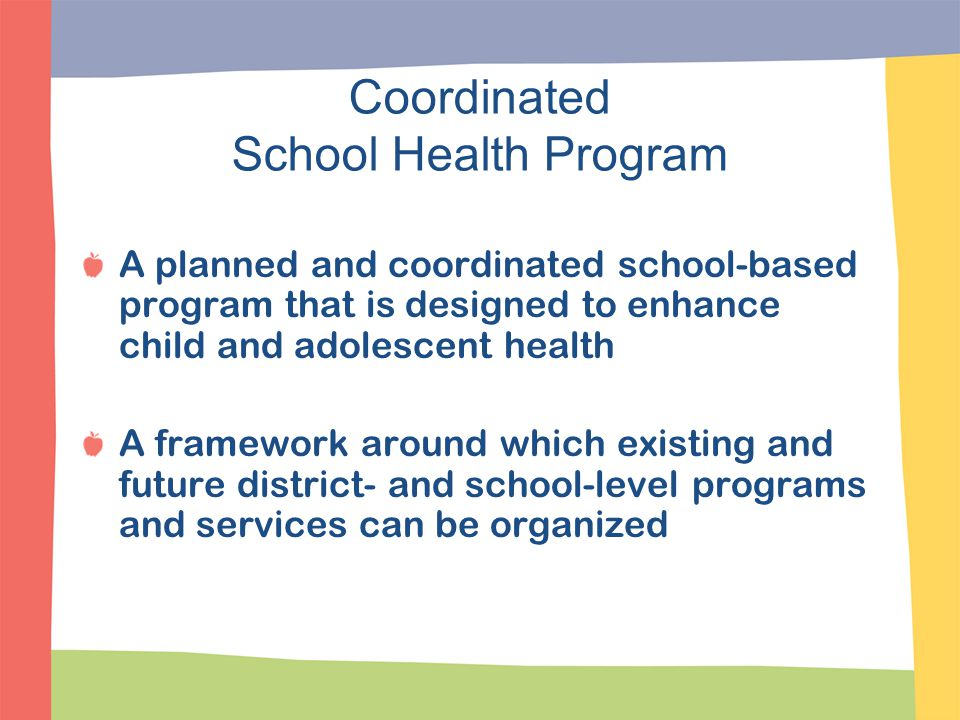 How Coordinated School Health Benefits Students Improved student performance and test scores Decreased risky behaviors Reduced drop out rates Less absenteeism Less fighting Improved rates of physical activity Avenue to increase family involvement