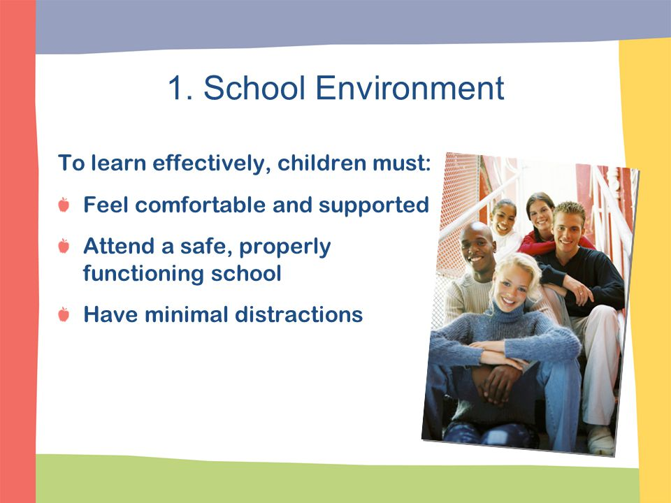 1. School Environment To learn effectively, children must: Feel comfortable and supported Attend a safe, properly functioning school Have minimal dist