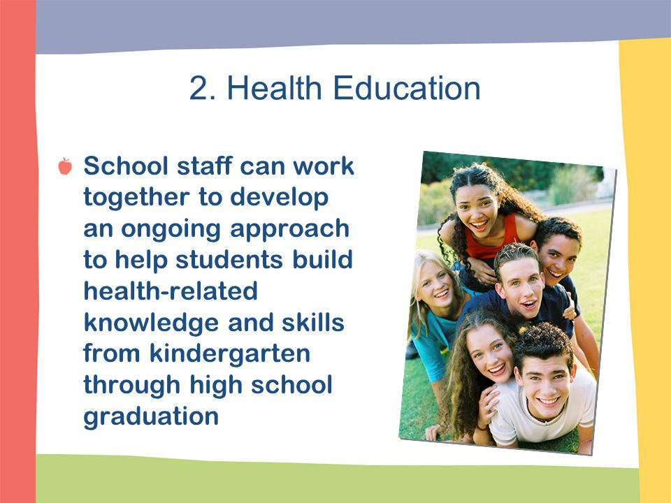 2. Health Education School staff can work together to develop an ongoing approach to help students build health-related knowledge and skills from kind