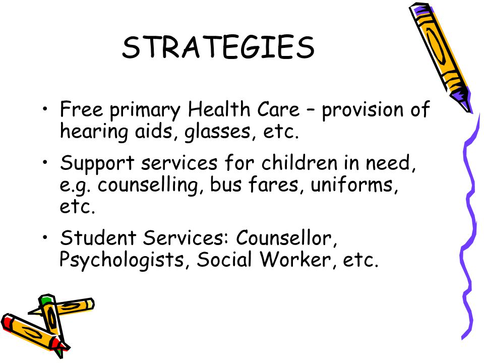 STRATEGIES Free primary Health Care – provision of hearing aids, glasses, etc. Support services for children in need, e.g. counselling, bus fares, uni