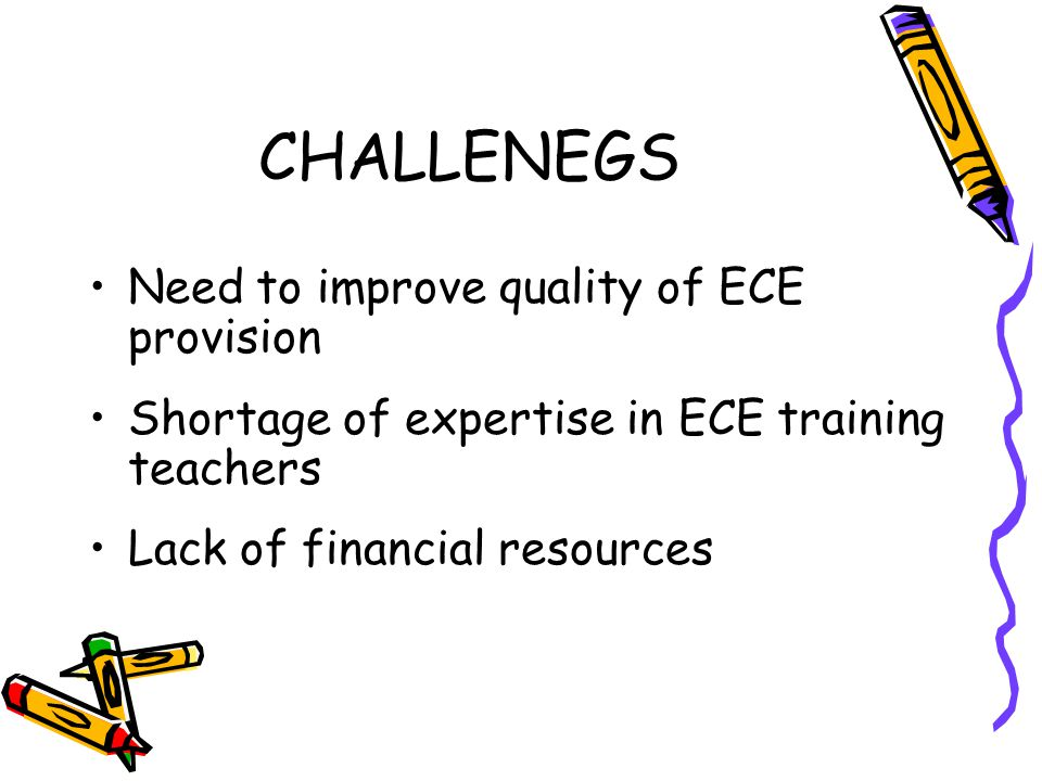 CHALLENEGS Need to improve quality of ECE provision Shortage of expertise in ECE training teachers Lack of financial resources