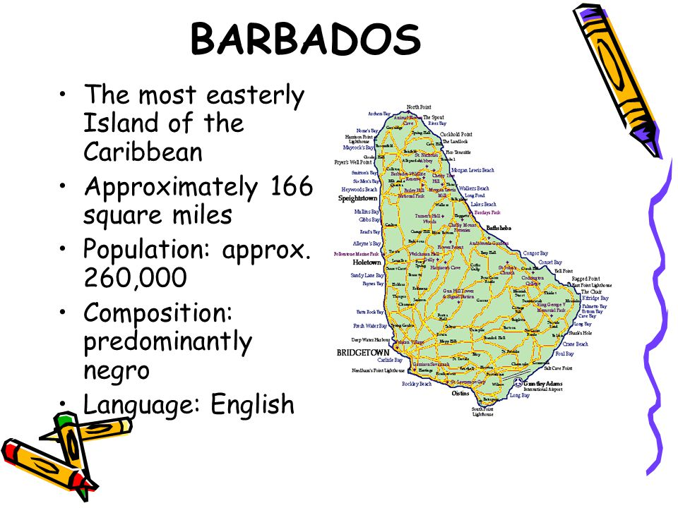 BARBADOS The most easterly Island of the Caribbean Approximately 166 square miles Population: approx. 260,000 Composition: predominantly negro Languag