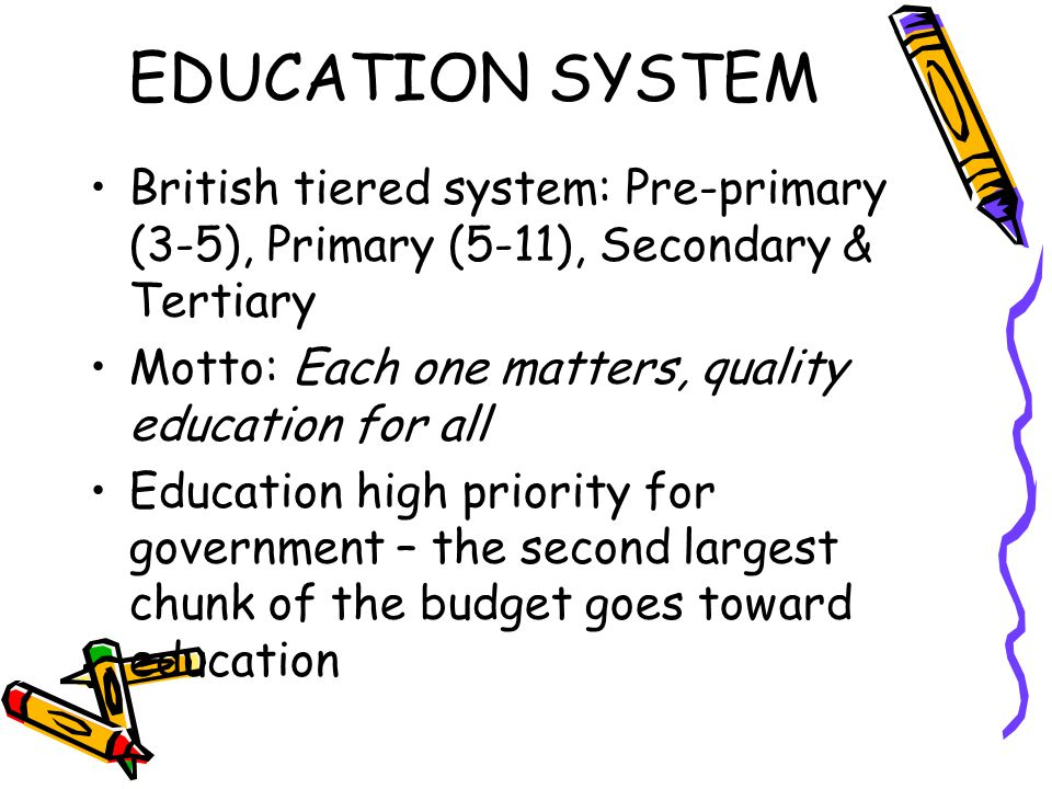 EDUCATION SYSTEM British tiered system: Pre-primary (3-5), Primary (5-11), Secondary & Tertiary Motto: Each one matters, quality education for all Edu