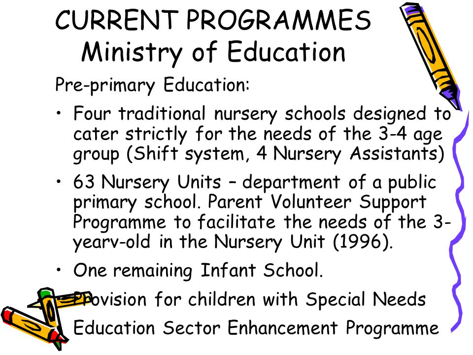 CURRENT PROGRAMMES Ministry of Education Pre-primary Education: Four traditional nursery schools designed to cater strictly for the needs of the 3-4 a