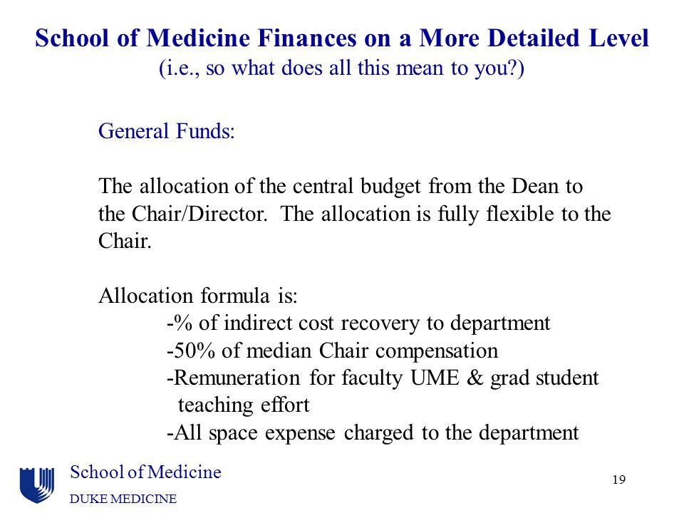 School of Medicine DUKE MEDICINE 19 School of Medicine Finances on a More Detailed Level (i.e., so what does all this mean to you?) General Funds: The