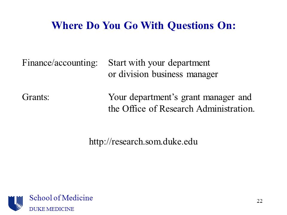 School of Medicine DUKE MEDICINE 22 Finance/accounting:Start with your department or division business manager Grants:Your department's grant manager