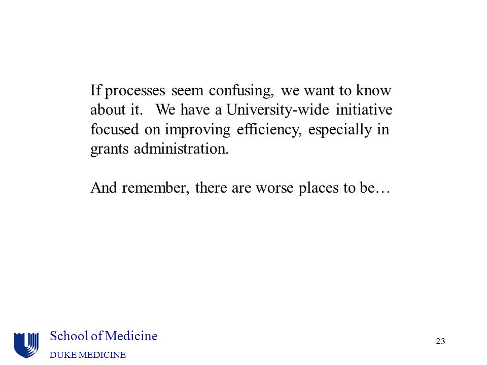 School of Medicine DUKE MEDICINE 23 If processes seem confusing, we want to know about it. We have a University-wide initiative focused on improving e