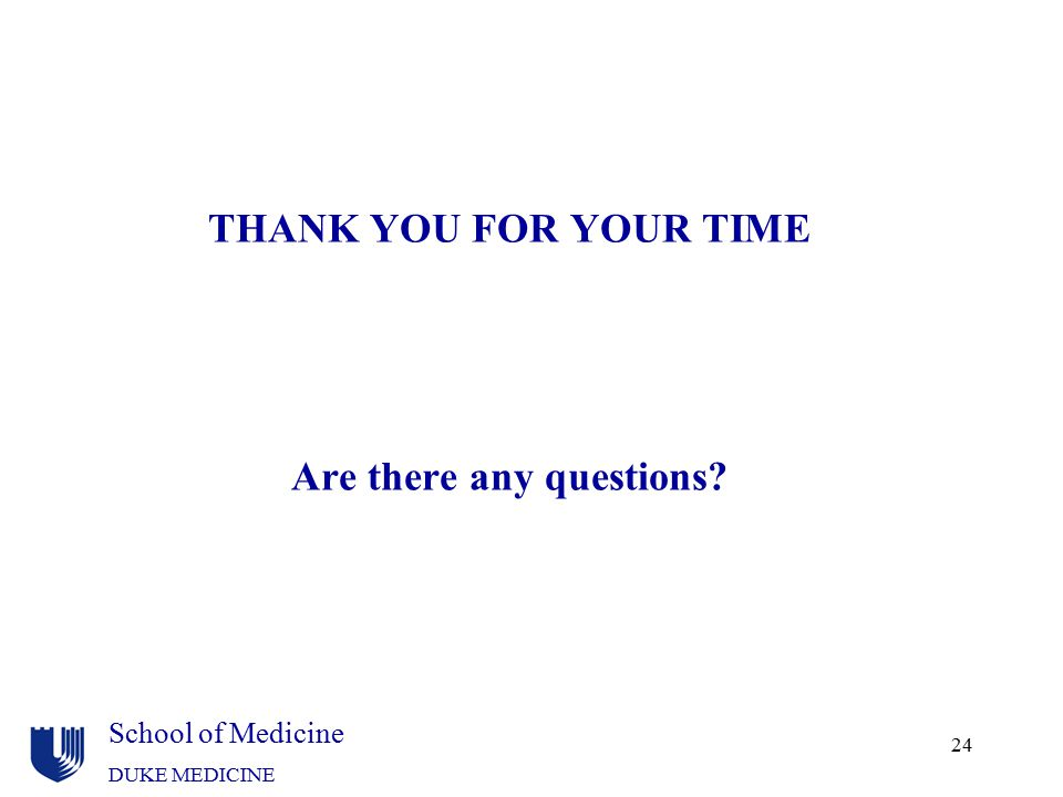 School of Medicine DUKE MEDICINE 24 THANK YOU FOR YOUR TIME Are there any questions?