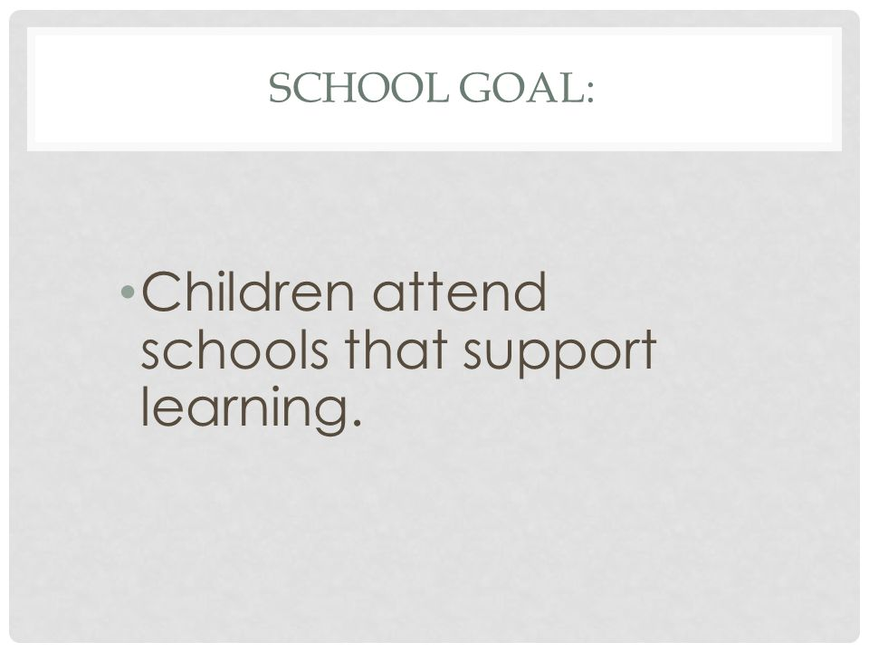 SCHOOL GOAL: Children attend schools that support learning.
