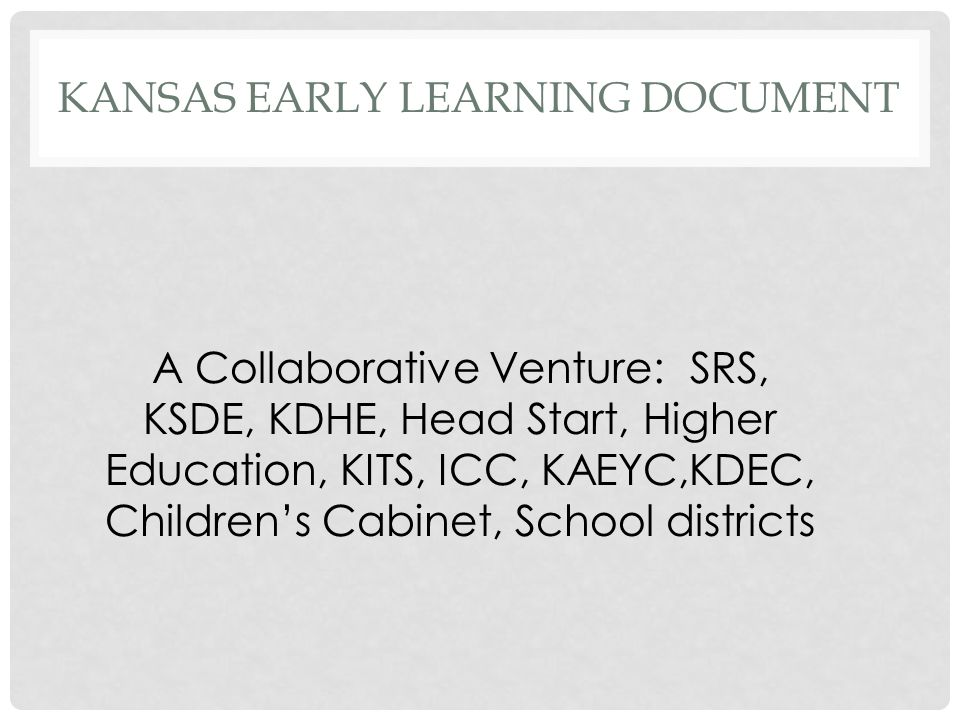 KANSAS EARLY LEARNING DOCUMENT A Collaborative Venture: SRS, KSDE, KDHE, Head Start, Higher Education, KITS, ICC, KAEYC,KDEC, Children's Cabinet, School districts