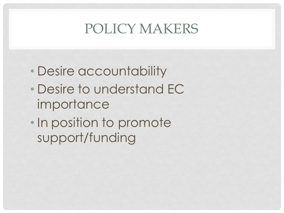 POLICY MAKERS Desire accountability Desire to understand EC importance In position to promote support/funding