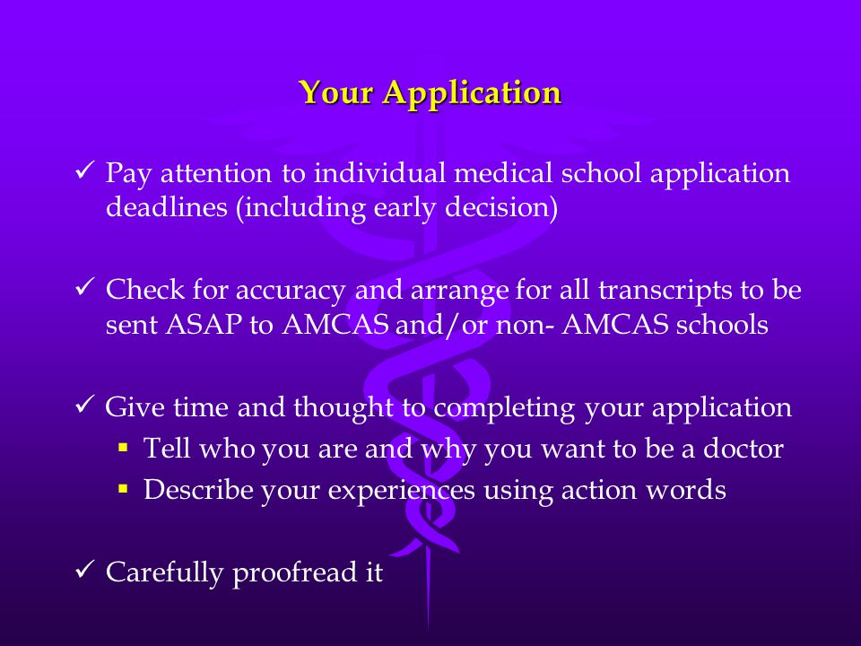 Your Application Pay attention to individual medical school application deadlines (including early decision) Check for accuracy and arrange for all tr