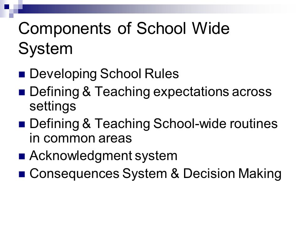 Components of School Wide System Developing School Rules Defining & Teaching expectations across settings Defining & Teaching School-wide routines in common areas Acknowledgment system Consequences System & Decision Making