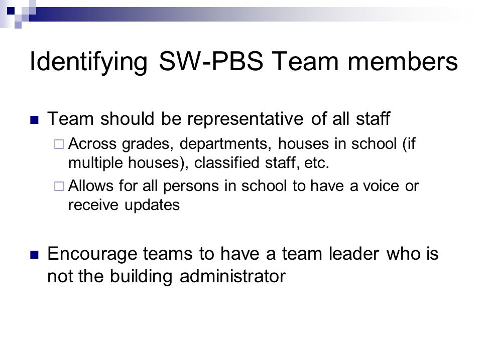 Identifying SW-PBS Team members Team should be representative of all staff  Across grades, departments, houses in school (if multiple houses), classified staff, etc.
