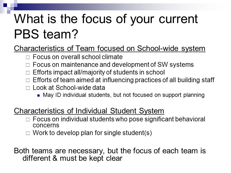 What is the focus of your current PBS team? Characteristics of Team focused on School-wide system  Focus on overall school climate  Focus on mainten