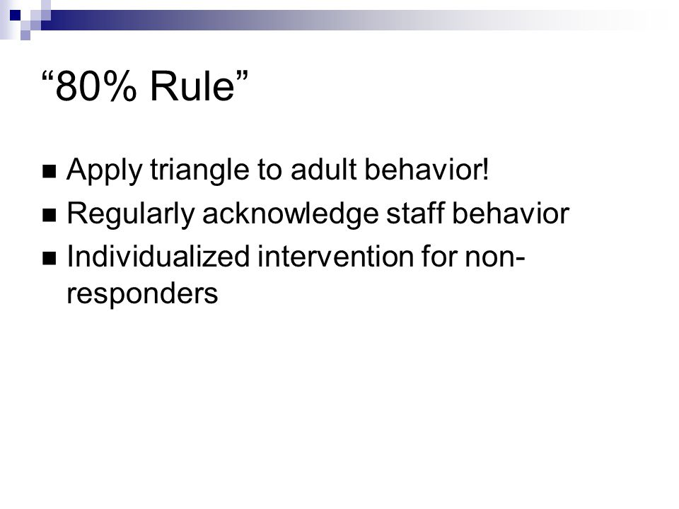 """80% Rule"" Apply triangle to adult behavior! Regularly acknowledge staff behavior Individualized intervention for non- responders"