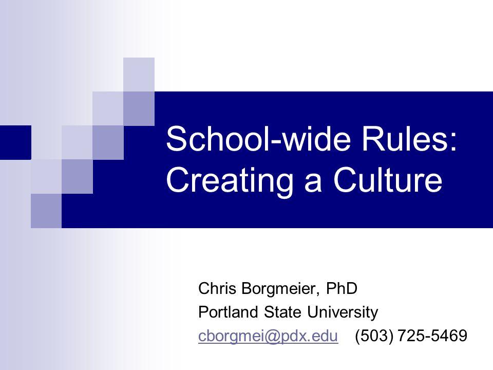 School-wide Rules: Creating a Culture Chris Borgmeier, PhD Portland State University cborgmei@pdx.educborgmei@pdx.edu (503) 725-5469