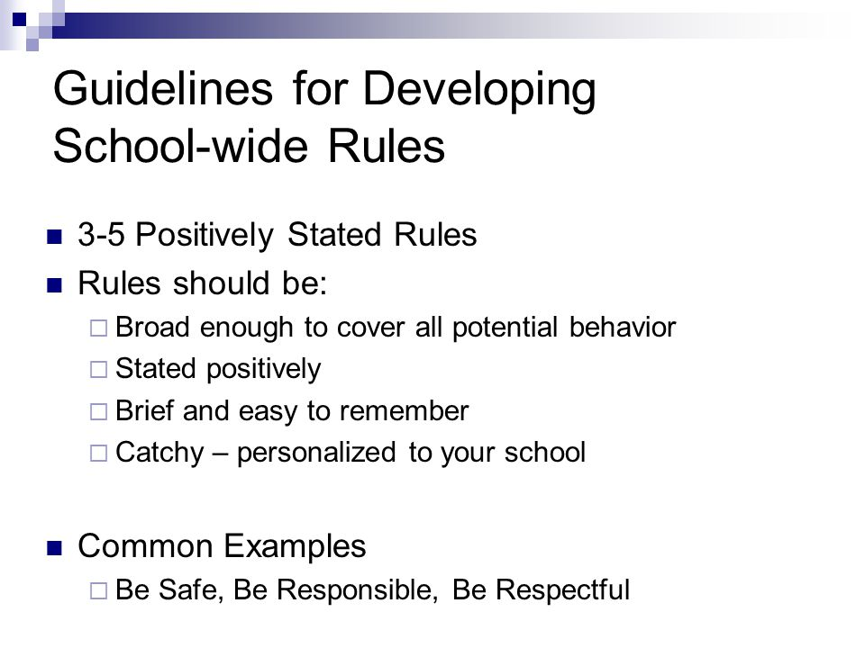 Guidelines for Developing School-wide Rules 3-5 Positively Stated Rules Rules should be:  Broad enough to cover all potential behavior  Stated positively  Brief and easy to remember  Catchy – personalized to your school Common Examples  Be Safe, Be Responsible, Be Respectful
