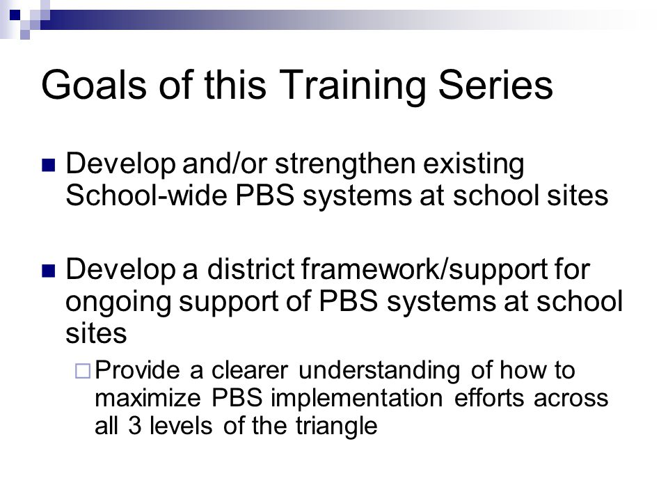 Goals of this Training Series Develop and/or strengthen existing School-wide PBS systems at school sites Develop a district framework/support for ongo