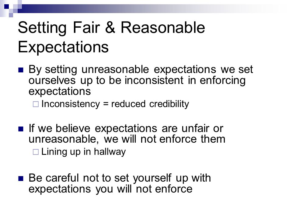Setting Fair & Reasonable Expectations By setting unreasonable expectations we set ourselves up to be inconsistent in enforcing expectations  Inconsistency = reduced credibility If we believe expectations are unfair or unreasonable, we will not enforce them  Lining up in hallway Be careful not to set yourself up with expectations you will not enforce