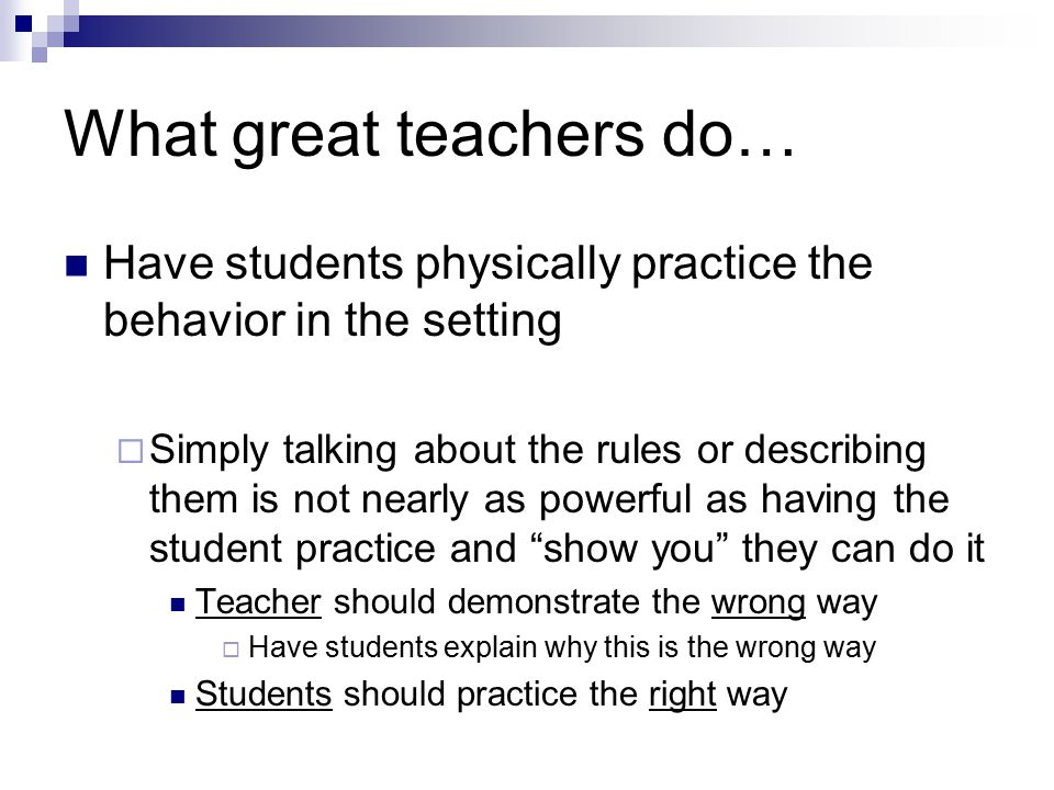 What great teachers do… Have students physically practice the behavior in the setting  Simply talking about the rules or describing them is not nearl