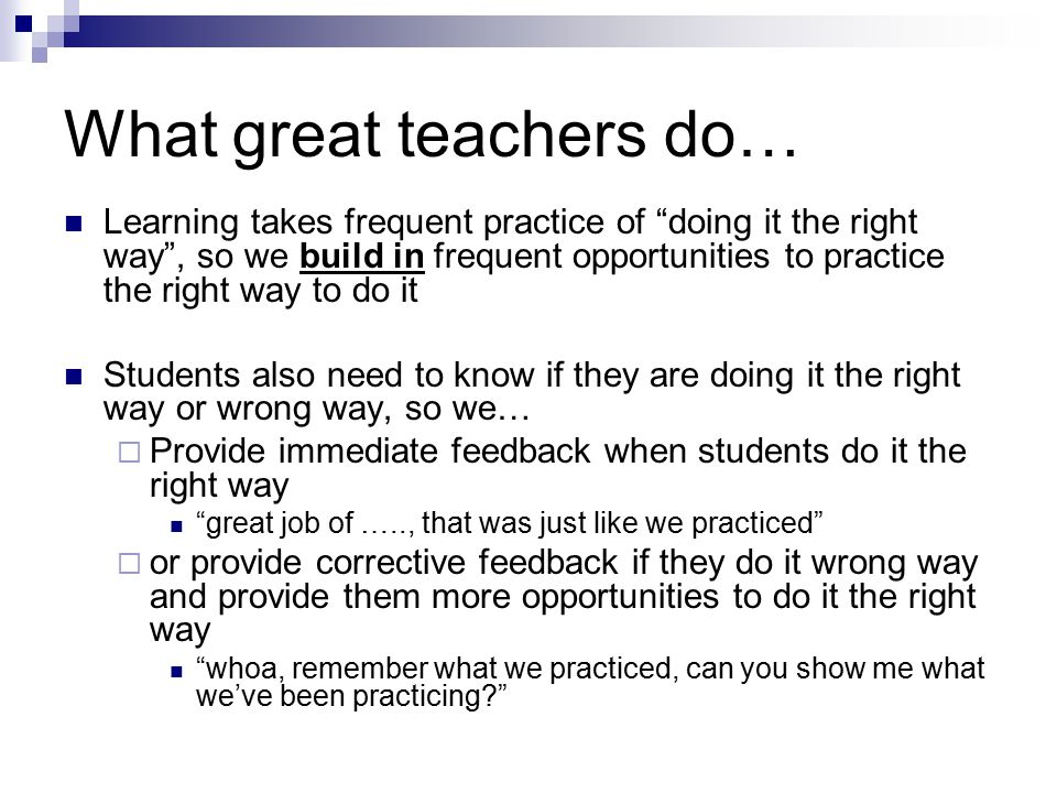What great teachers do… Learning takes frequent practice of doing it the right way , so we build in frequent opportunities to practice the right way to do it Students also need to know if they are doing it the right way or wrong way, so we…  Provide immediate feedback when students do it the right way great job of ….., that was just like we practiced  or provide corrective feedback if they do it wrong way and provide them more opportunities to do it the right way whoa, remember what we practiced, can you show me what we've been practicing?
