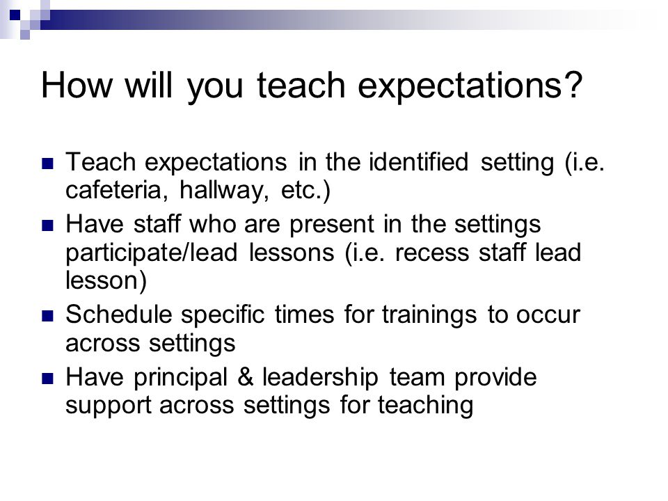 How will you teach expectations? Teach expectations in the identified setting (i.e. cafeteria, hallway, etc.) Have staff who are present in the settin
