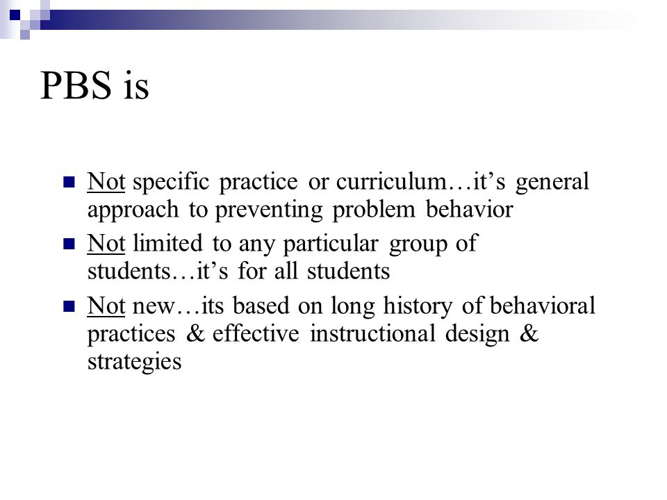 PBS is Not specific practice or curriculum…it's general approach to preventing problem behavior Not limited to any particular group of students…it's f