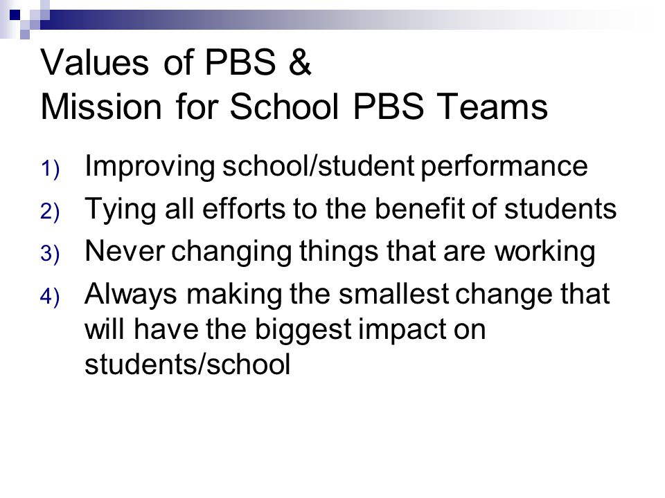 Values of PBS & Mission for School PBS Teams 1) Improving school/student performance 2) Tying all efforts to the benefit of students 3) Never changing