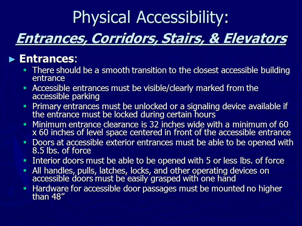 Physical Accessibility (continued): Entrances, Corridors, Stairs, & Elevators ► Corridors and Stairs:  Protruding and hanging objects (e.g., telephones) with a leading edge 27 to 80 inches above the floor, can protrude no more than 4 inches into the path of travel.