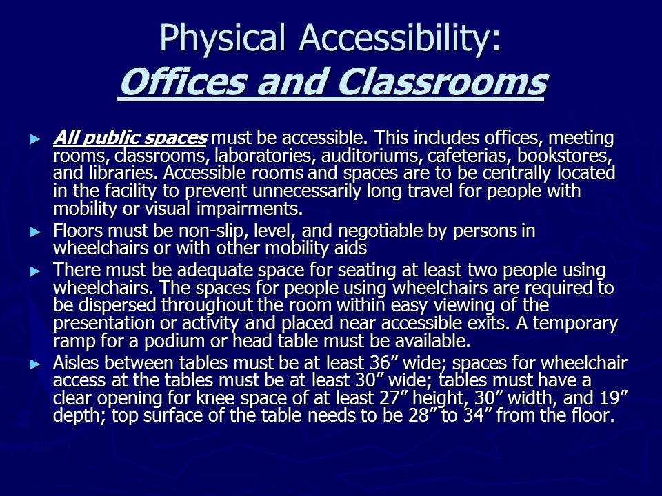 Physical Accessibility: Libraries ► Libraries have special requirements for making their facilities accessible; specifically, they must ensure that the design of reading and study areas, stacks, reference rooms, reserve areas, and special collections are accessible ► At least 5%, or a minimum of one, of fixed seating areas, tables, and study carrels in reading and study areas must be accessible to individuals who use wheelchairs; clearance between fixed accessible tables and study carrels must be 36 to allow passage of a single wheelchair, with a preferred aisle space of 42 ► At least one lane in all check-out areas must have a counter which is at least 36 in length with a maximum height of 36 ; this lane must be on an accessible route; if there are traffic control or book security gates, an accessible gate or door must be provided ► For card catalogs, magazine displays, and computer terminal, the lowest shelf must be 18 above the floor; the preferred maximum reach height for such areas is 48 from the ground; the minimum clear aisle width between stacks is 36 , with a preferred aisle space of 42