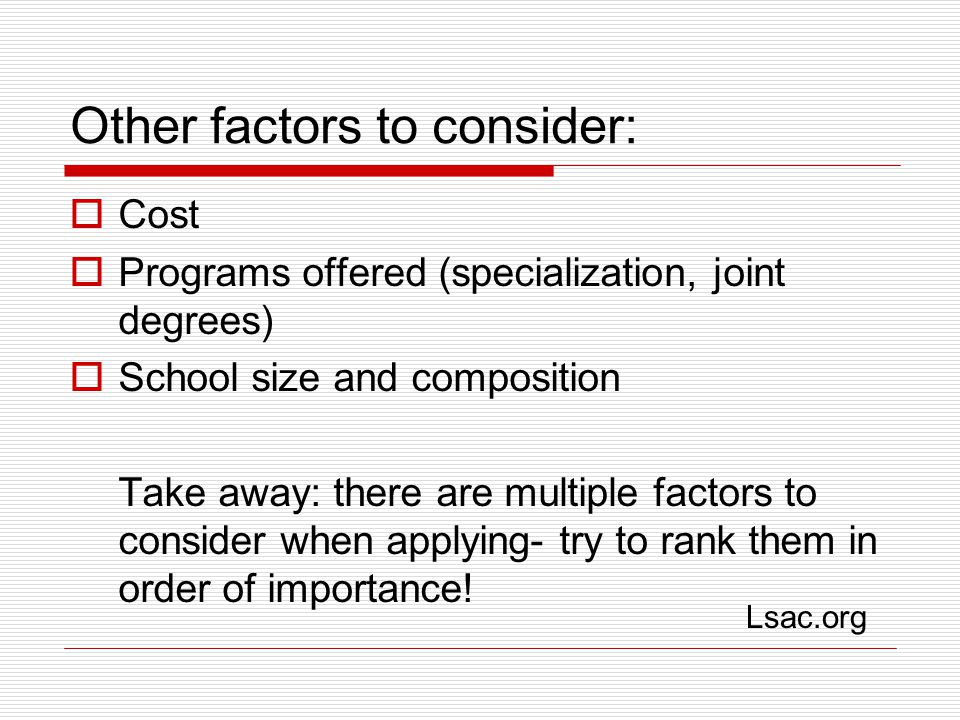 Other factors to consider:  Cost  Programs offered (specialization, joint degrees)  School size and composition Take away: there are multiple factors to consider when applying- try to rank them in order of importance.