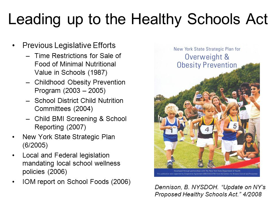 Leading up to the Healthy Schools Act Previous Legislative Efforts –Time Restrictions for Sale of Food of Minimal Nutritional Value in Schools (1987) –Childhood Obesity Prevention Program (2003 – 2005) –School District Child Nutrition Committees (2004) –Child BMI Screening & School Reporting (2007) New York State Strategic Plan (6/2005) Local and Federal legislation mandating local school wellness policies (2006) IOM report on School Foods (2006) Dennison, B.