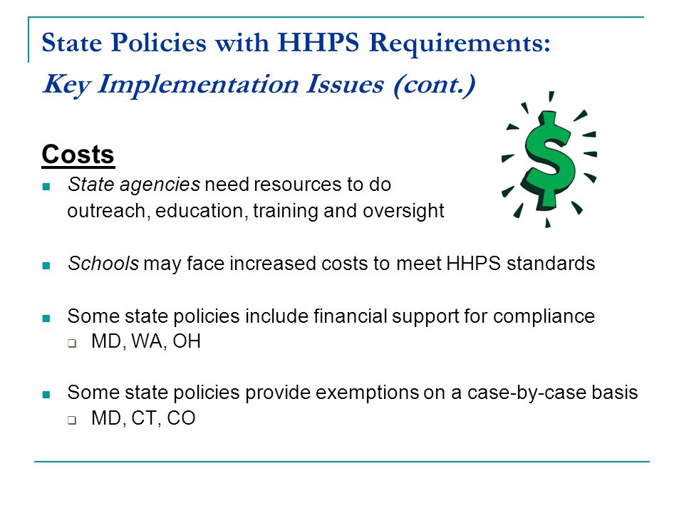 State Policies with HHPS Requirements: Key Implementation Issues (cont.) Costs State agencies need resources to do outreach, education, training and oversight Schools may face increased costs to meet HHPS standards Some state policies include financial support for compliance  MD, WA, OH Some state policies provide exemptions on a case-by-case basis  MD, CT, CO