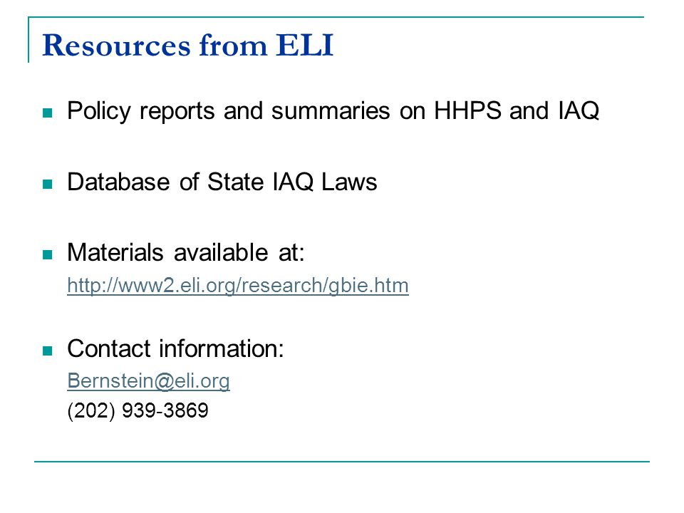 Resources from ELI Policy reports and summaries on HHPS and IAQ Database of State IAQ Laws Materials available at: http://www2.eli.org/research/gbie.htm Contact information: Bernstein@eli.org (202) 939-3869