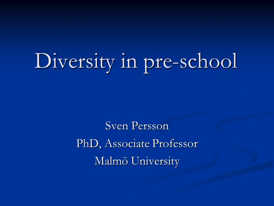 Diversity in pre-school Sven Persson PhD, Associate Professor Malmö University