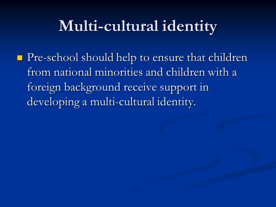 Multi-cultural identity Pre-school should help to ensure that children from national minorities and children with a foreign background receive support in developing a multi-cultural identity.