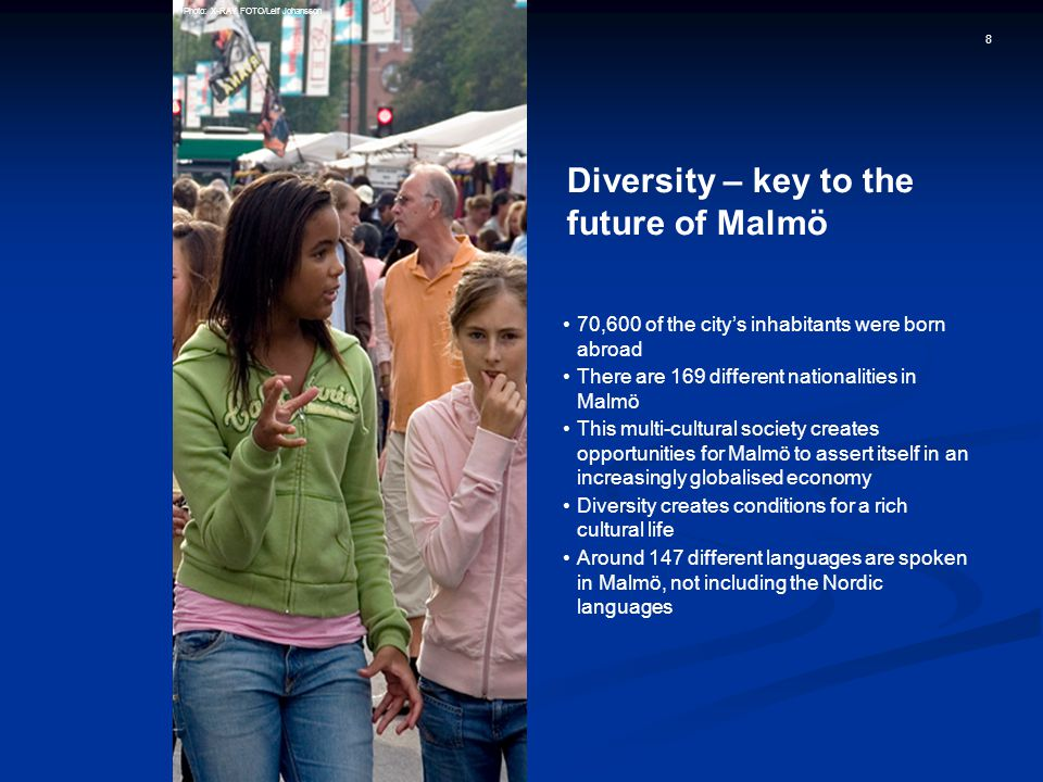 8 Diversity – key to the future of Malmö 70,600 of the city's inhabitants were born abroad There are 169 different nationalities in Malmö This multi-cultural society creates opportunities for Malmö to assert itself in an increasingly globalised economy Diversity creates conditions for a rich cultural life Around 147 different languages are spoken in Malmö, not including the Nordic languages Photo: X-RAY FOTO/Leif Johansson
