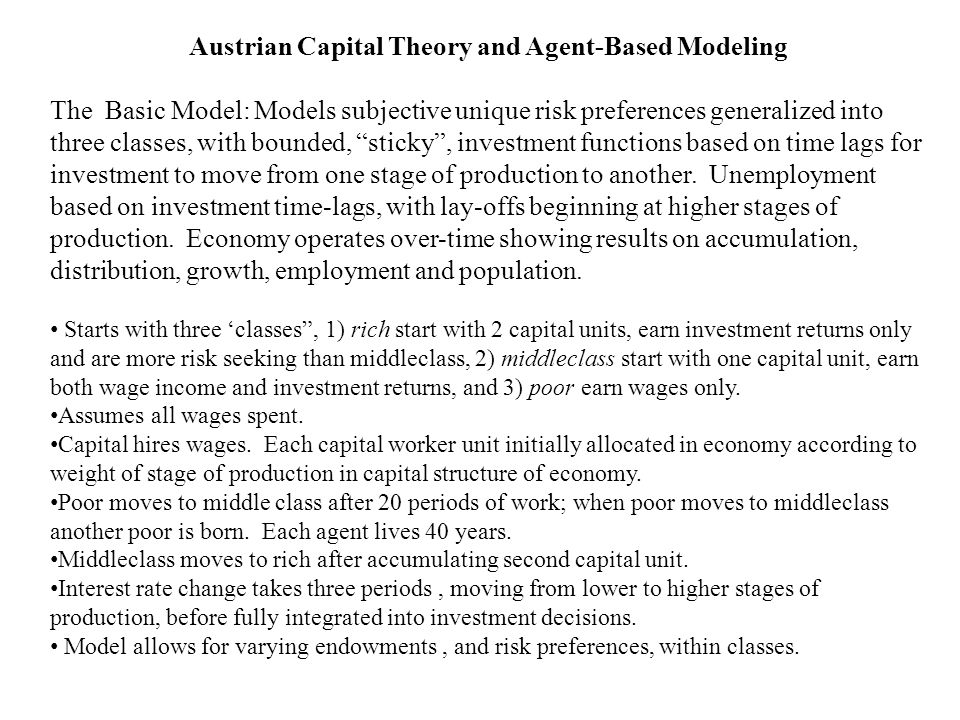 Austrian Capital Theory and Agent-Based Modeling The Basic Model: Models subjective unique risk preferences generalized into three classes, with bounded, sticky , investment functions based on time lags for investment to move from one stage of production to another.