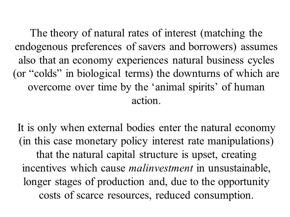 The theory of natural rates of interest (matching the endogenous preferences of savers and borrowers) assumes also that an economy experiences natural business cycles (or colds in biological terms) the downturns of which are overcome over time by the 'animal spirits' of human action.