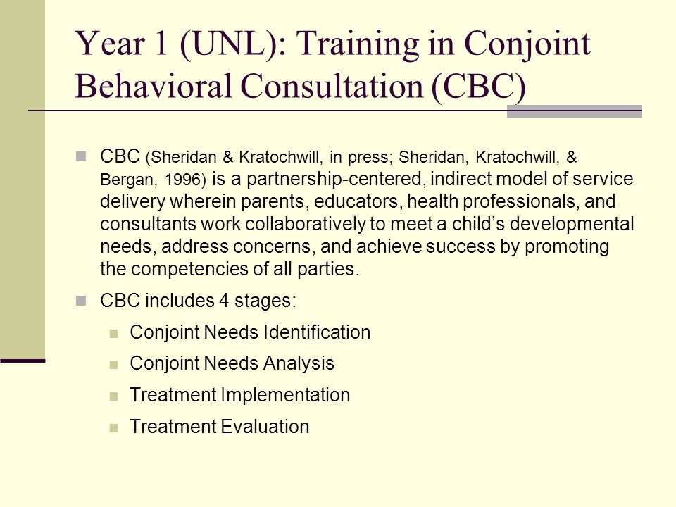 Year 1 (UNL): Training in Conjoint Behavioral Consultation (CBC) CBC (Sheridan & Kratochwill, in press; Sheridan, Kratochwill, & Bergan, 1996) is a partnership-centered, indirect model of service delivery wherein parents, educators, health professionals, and consultants work collaboratively to meet a child's developmental needs, address concerns, and achieve success by promoting the competencies of all parties.