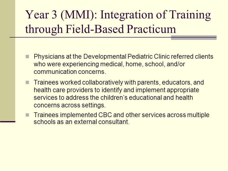 Year 3 (MMI): Integration of Training through Field-Based Practicum Physicians at the Developmental Pediatric Clinic referred clients who were experiencing medical, home, school, and/or communication concerns.