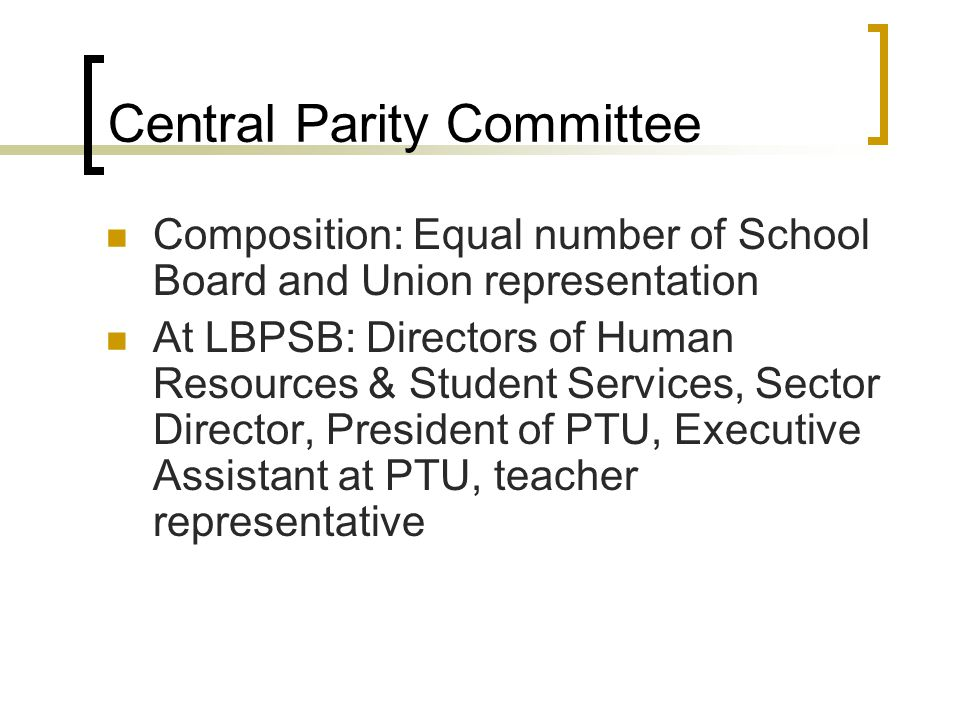 Central Parity Committee Composition: Equal number of School Board and Union representation At LBPSB: Directors of Human Resources & Student Services, Sector Director, President of PTU, Executive Assistant at PTU, teacher representative