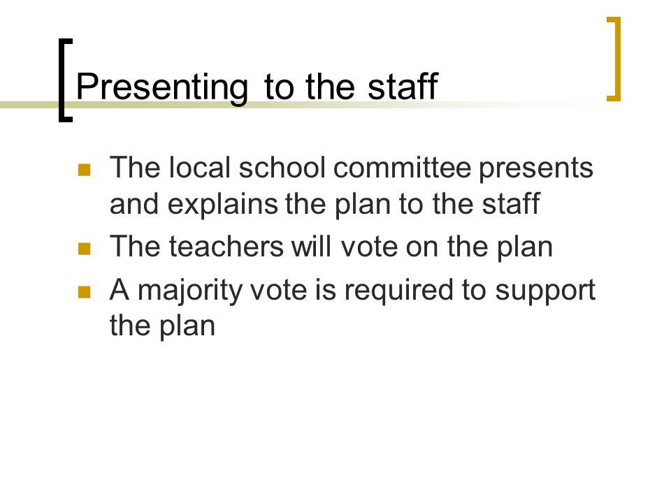 Presenting to the staff The local school committee presents and explains the plan to the staff The teachers will vote on the plan A majority vote is required to support the plan