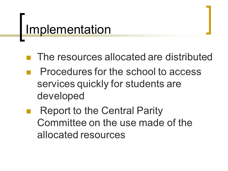 Implementation The resources allocated are distributed Procedures for the school to access services quickly for students are developed Report to the Central Parity Committee on the use made of the allocated resources