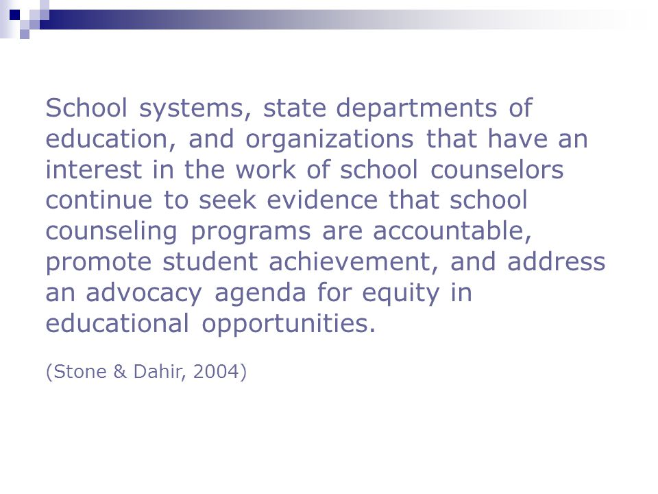 School systems, state departments of education, and organizations that have an interest in the work of school counselors continue to seek evidence that school counseling programs are accountable, promote student achievement, and address an advocacy agenda for equity in educational opportunities.