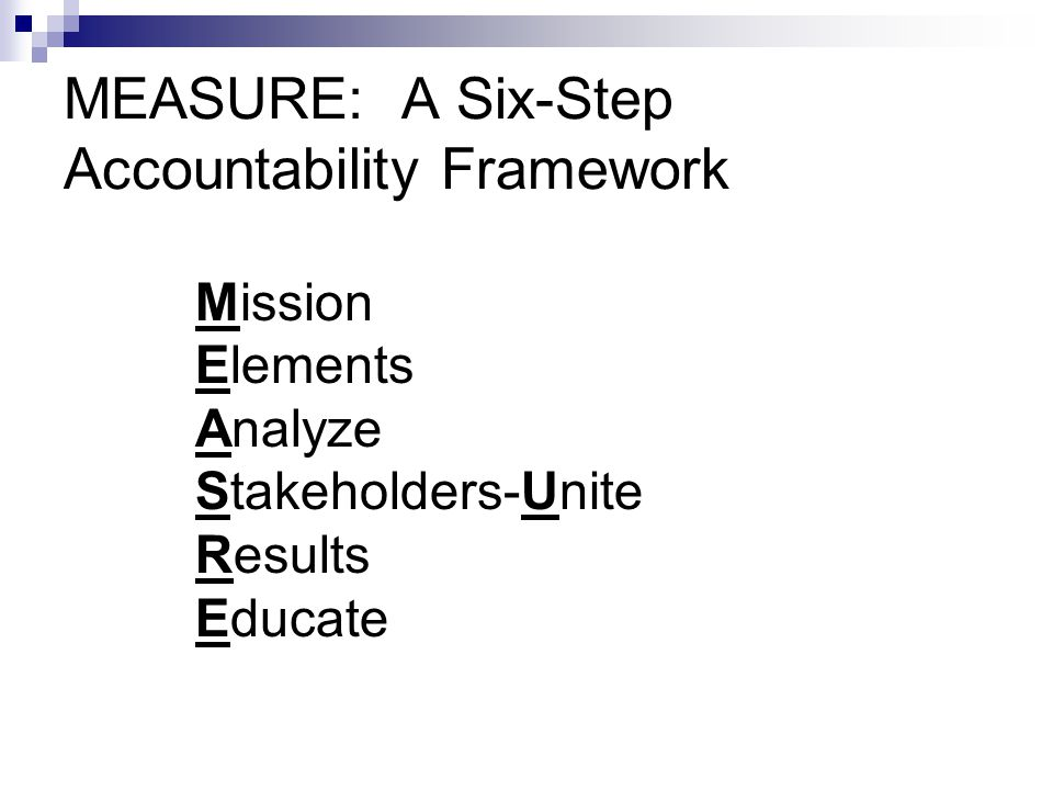 MEASURE: A Six-Step Accountability Framework Mission Elements Analyze Stakeholders-Unite Results Educate
