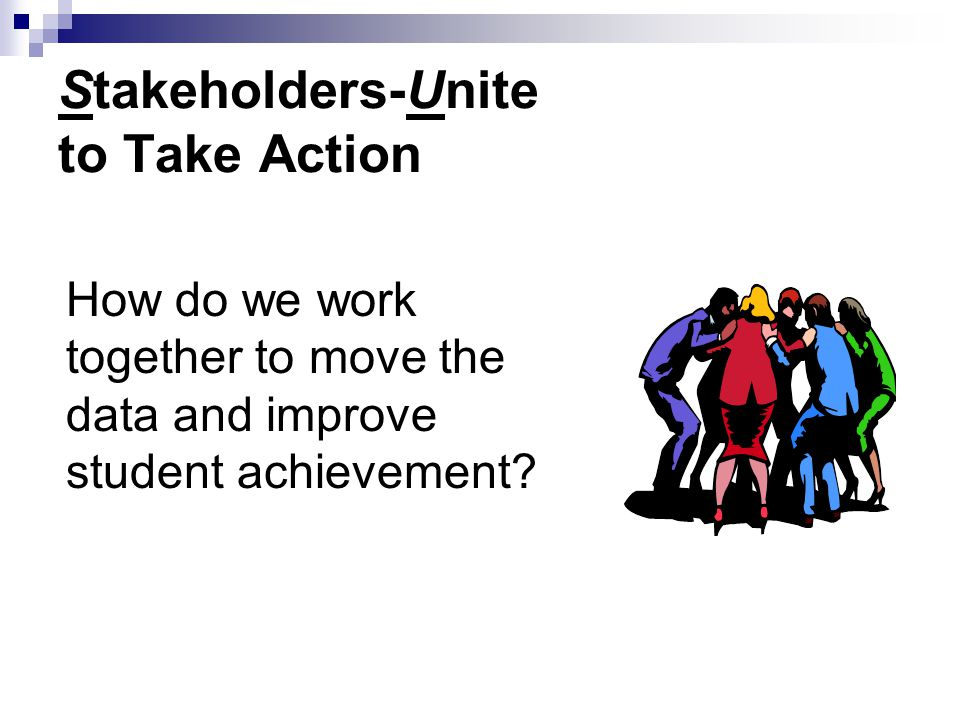 Stakeholders-Unite to Take Action How do we work together to move the data and improve student achievement