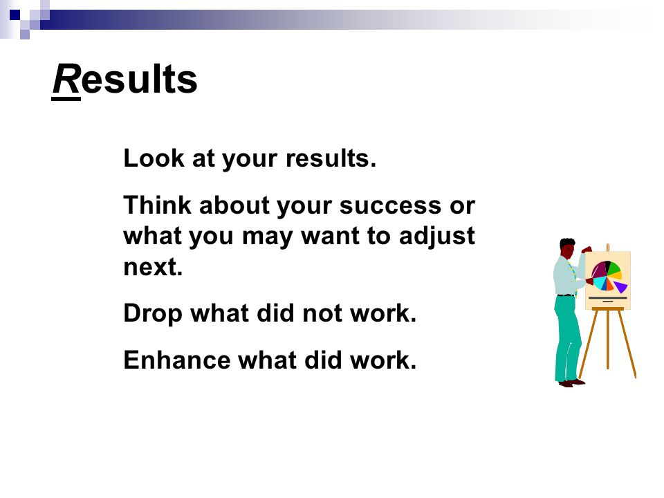 Results Look at your results. Think about your success or what you may want to adjust next.