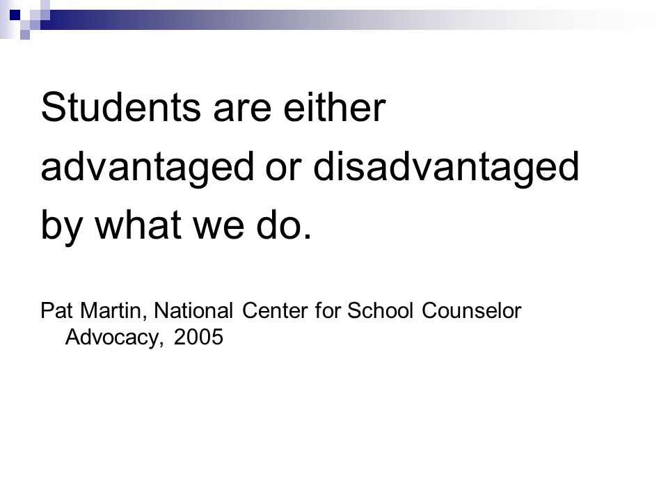 Students are either advantaged or disadvantaged by what we do.